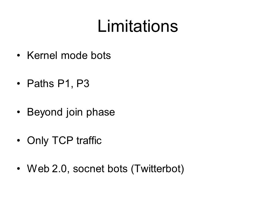 Limitations Kernel mode bots Paths P1, P3 Beyond join phase Only TCP traffic Web 2.0, socnet bots (Twitterbot)