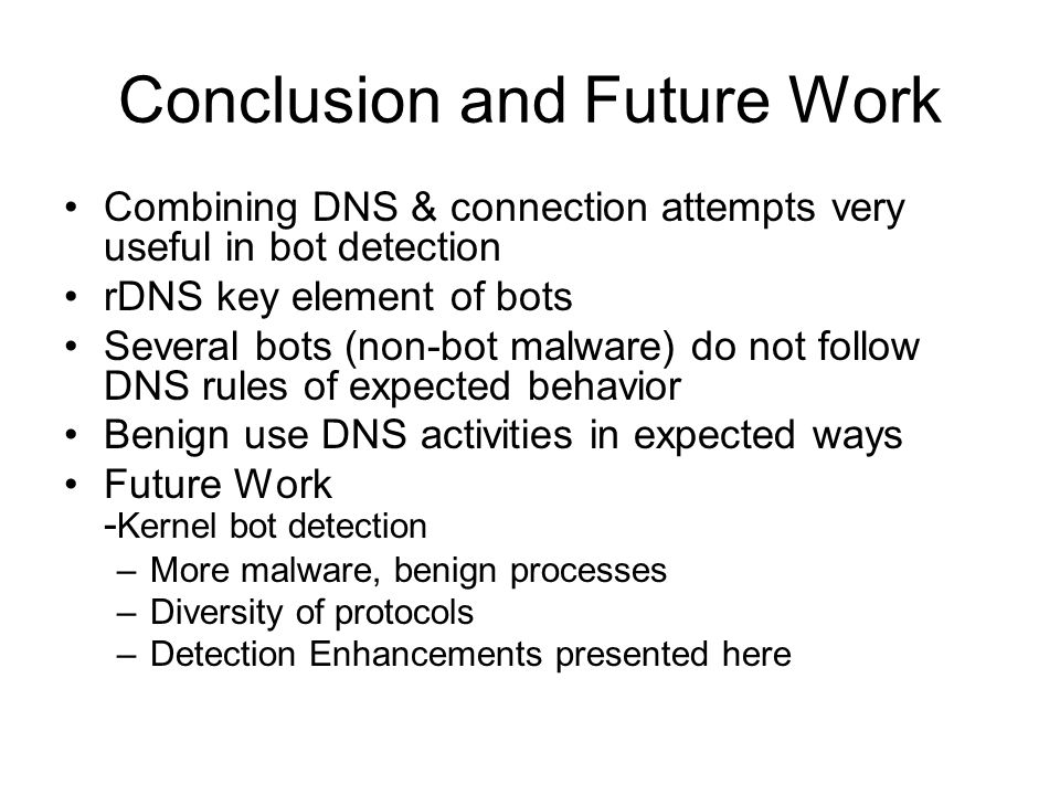 Conclusion and Future Work Combining DNS & connection attempts very useful in bot detection rDNS key element of bots Several bots (non-bot malware) do not follow DNS rules of expected behavior Benign use DNS activities in expected ways Future Work - Kernel bot detection –More malware, benign processes –Diversity of protocols –Detection Enhancements presented here