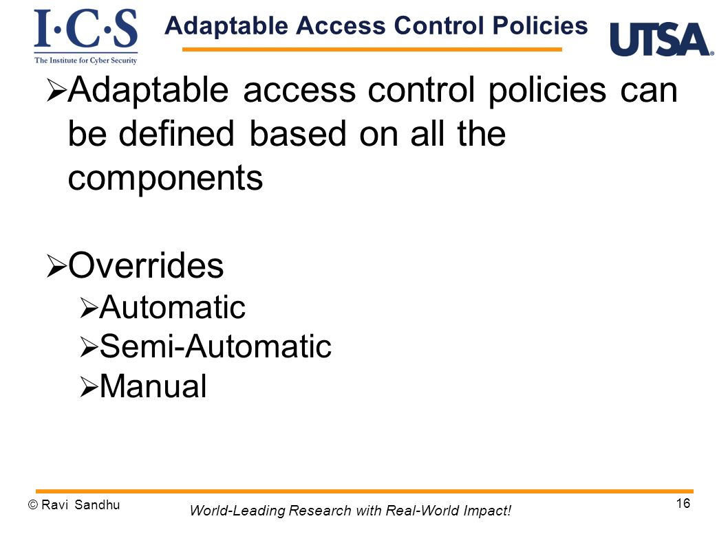 Adaptable access control policies can be defined based on all the components Overrides Automatic Semi-Automatic Manual © Ravi Sandhu 16 World-Leading