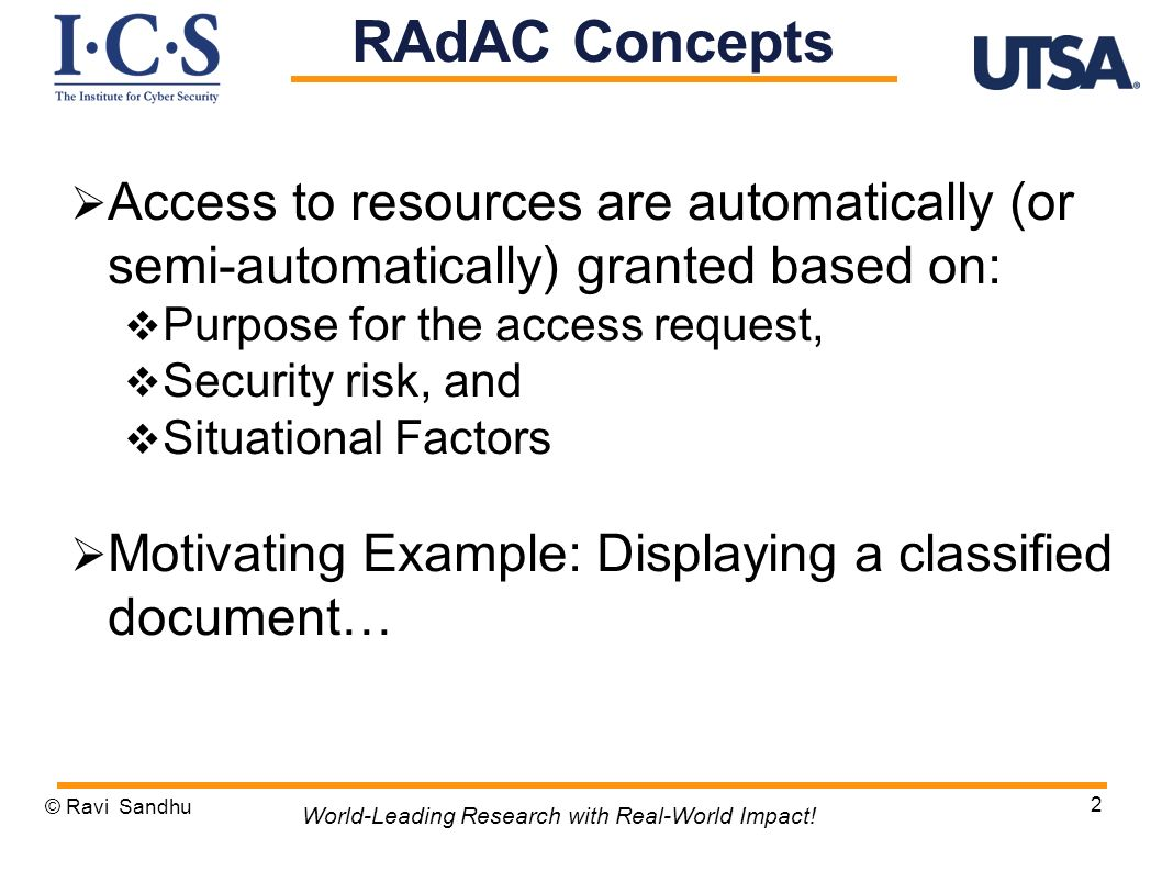 Benefits of Abstract Models Core Characteristics of R AdAC Components of RAdAC Model Mapping RAdAC to UCON Extending UCON Principles to RAdAC and Modified UCON Model © Ravi Sandhu 3 World-Leading Research with Real-World Impact.