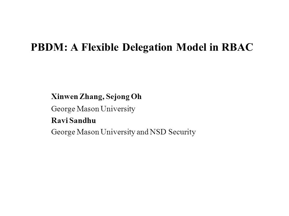 PBDM: A Flexible Delegation Model in RBAC Xinwen Zhang, Sejong Oh George Mason University Ravi Sandhu George Mason University and NSD Security