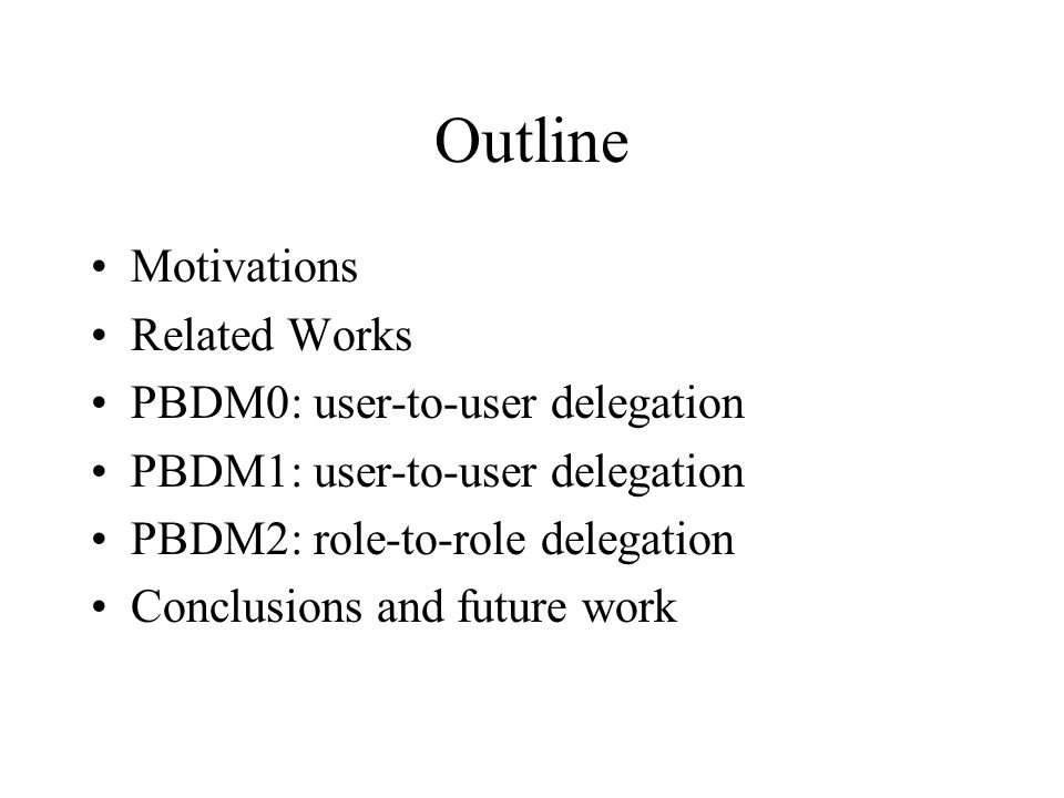Outline Motivations Related Works PBDM0: user-to-user delegation PBDM1: user-to-user delegation PBDM2: role-to-role delegation Conclusions and future work