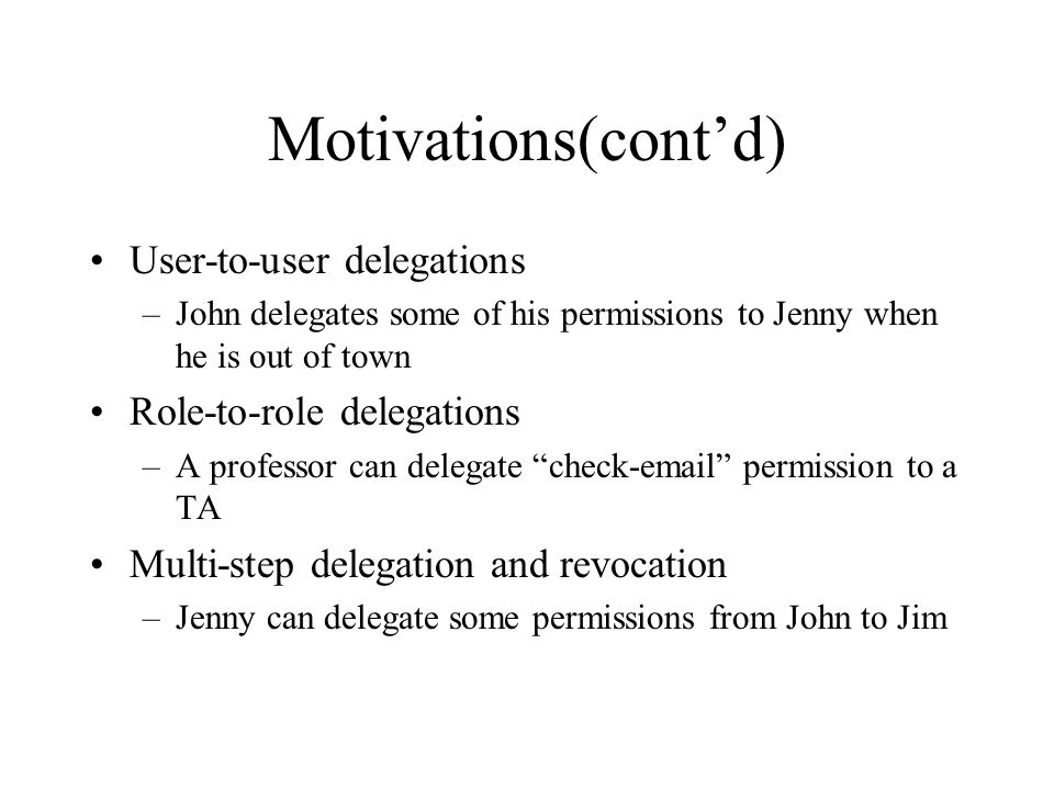 Motivations(contd) User-to-user delegations –John delegates some of his permissions to Jenny when he is out of town Role-to-role delegations –A professor can delegate check-email permission to a TA Multi-step delegation and revocation –Jenny can delegate some permissions from John to Jim