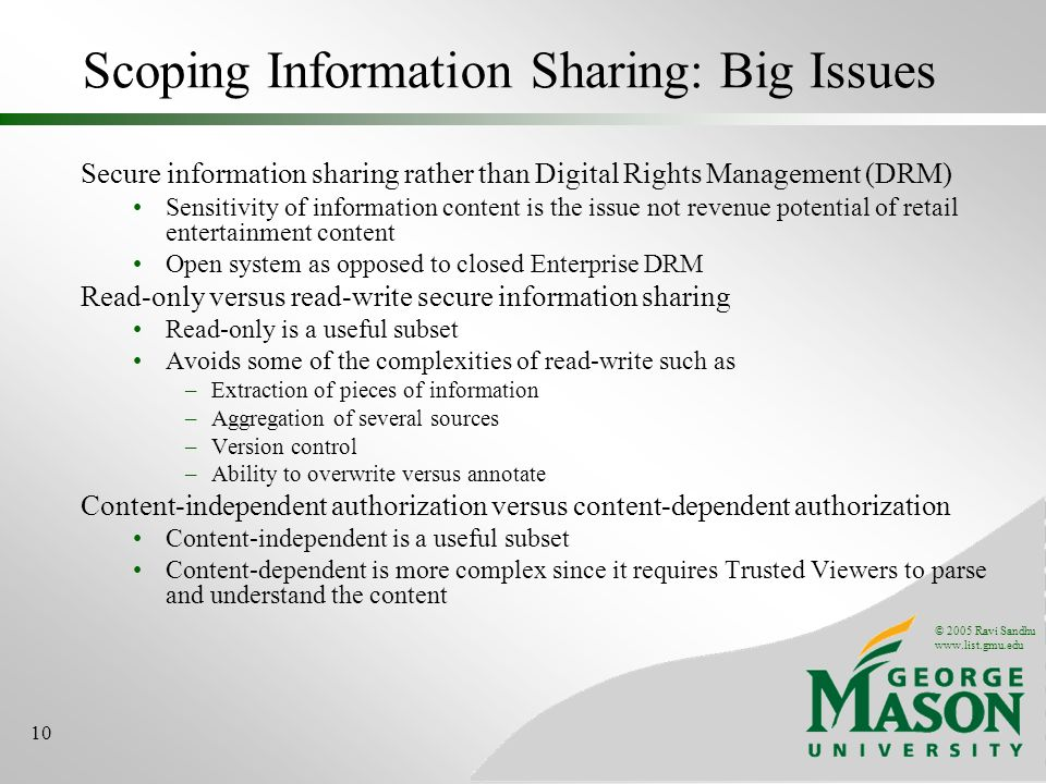 © 2005 Ravi Sandhu   10 Scoping Information Sharing: Big Issues Secure information sharing rather than Digital Rights Management (DRM) Sensitivity of information content is the issue not revenue potential of retail entertainment content Open system as opposed to closed Enterprise DRM Read-only versus read-write secure information sharing Read-only is a useful subset Avoids some of the complexities of read-write such as –Extraction of pieces of information –Aggregation of several sources –Version control –Ability to overwrite versus annotate Content-independent authorization versus content-dependent authorization Content-independent is a useful subset Content-dependent is more complex since it requires Trusted Viewers to parse and understand the content