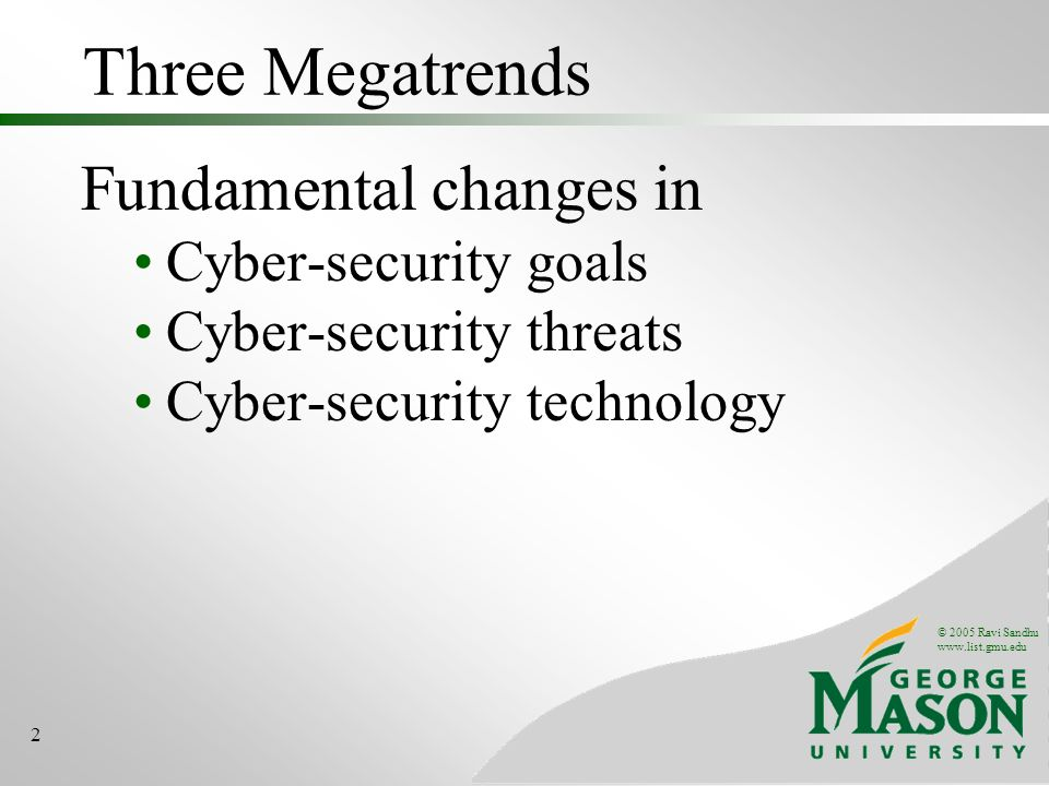 © 2005 Ravi Sandhu www.list.gmu.edu 2 Three Megatrends Fundamental changes in Cyber-security goals Cyber-security threats Cyber-security technology