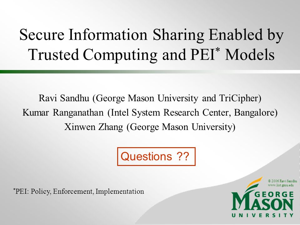 © 2006 Ravi Sandhu www.list.gmu.edu Secure Information Sharing Enabled by Trusted Computing and PEI * Models Ravi Sandhu (George Mason University and TriCipher) Kumar Ranganathan (Intel System Research Center, Bangalore) Xinwen Zhang (George Mason University) * PEI: Policy, Enforcement, Implementation Questions