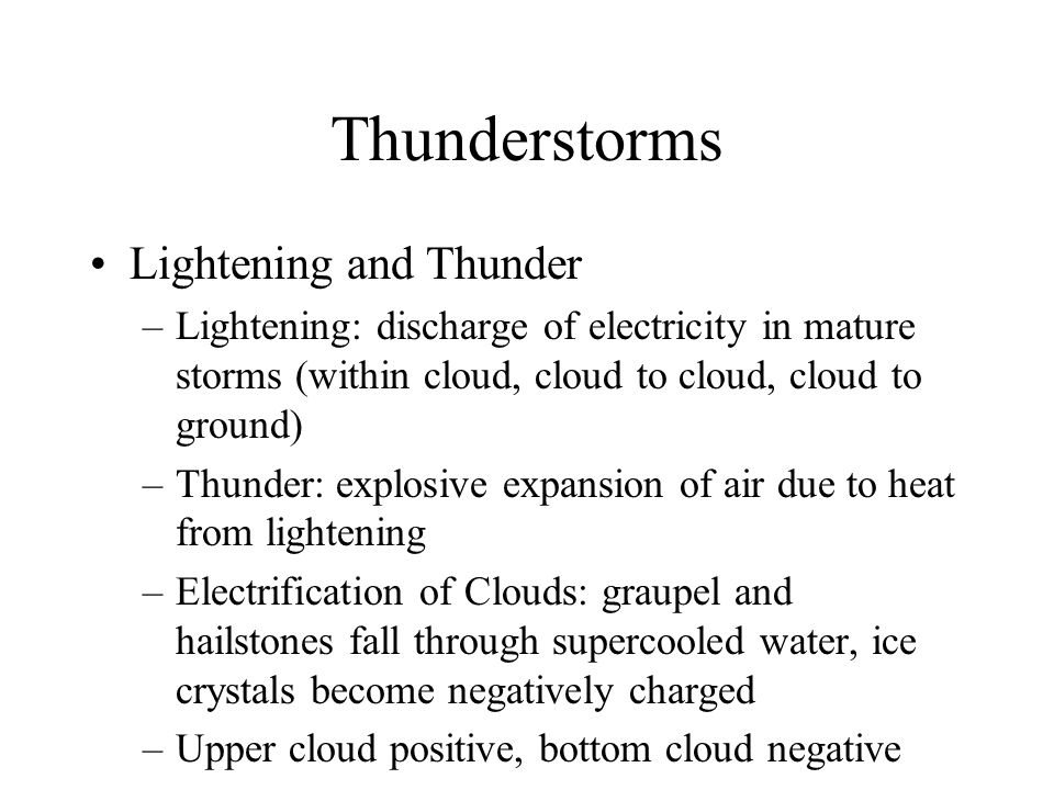 Thunderstorms Lightening and Thunder –Lightening: discharge of electricity in mature storms (within cloud, cloud to cloud, cloud to ground) –Thunder: