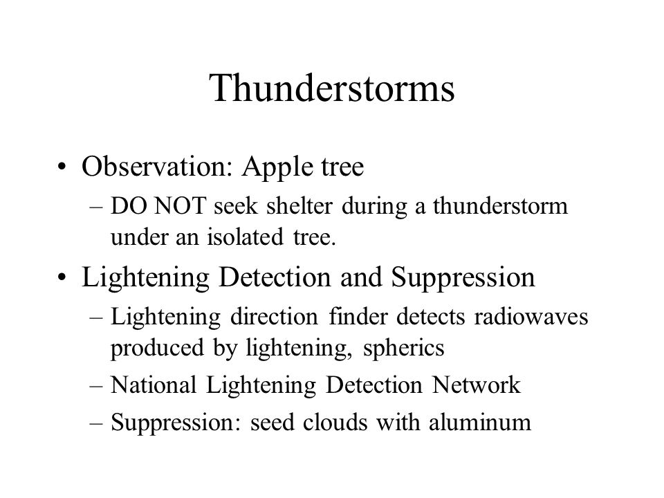 Thunderstorms Observation: Apple tree –DO NOT seek shelter during a thunderstorm under an isolated tree. Lightening Detection and Suppression –Lighten