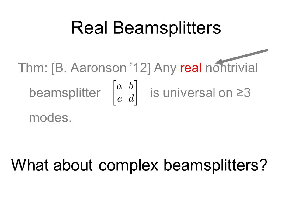 Real Beamsplitters Thm: [B. Aaronson 12] Any real nontrivial beamsplitter is universal on 3 modes. What about complex beamsplitters?