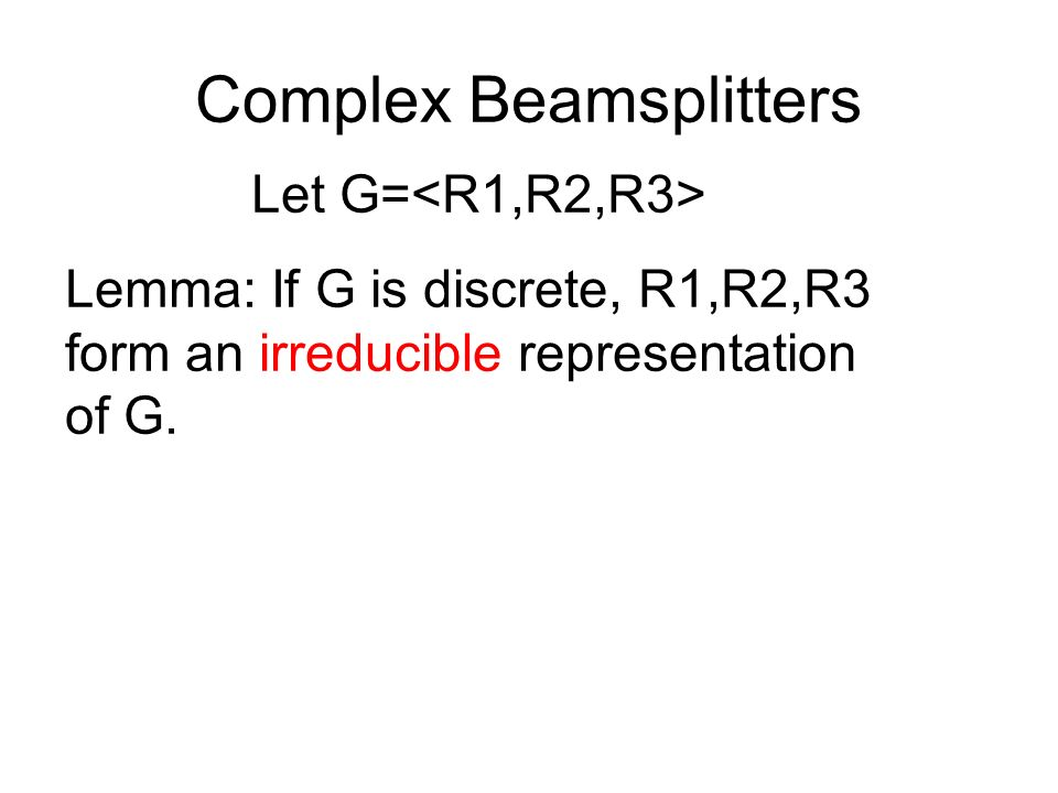 Complex Beamsplitters Let G= Lemma: If G is discrete, R1,R2,R3 form an irreducible representation of G.