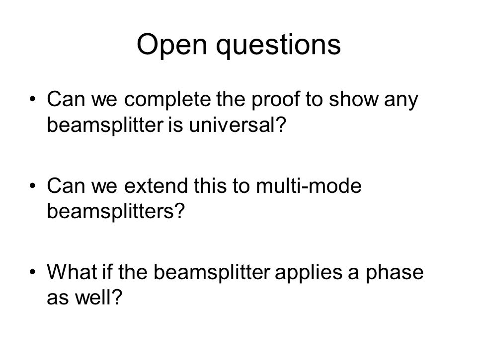 Open questions Can we complete the proof to show any beamsplitter is universal? Can we extend this to multi-mode beamsplitters? What if the beamsplitt
