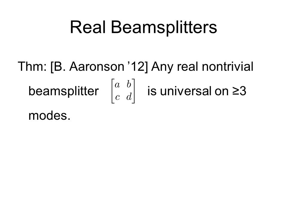 Real Beamsplitters Thm: [B. Aaronson 12] Any real nontrivial beamsplitter is universal on 3 modes.