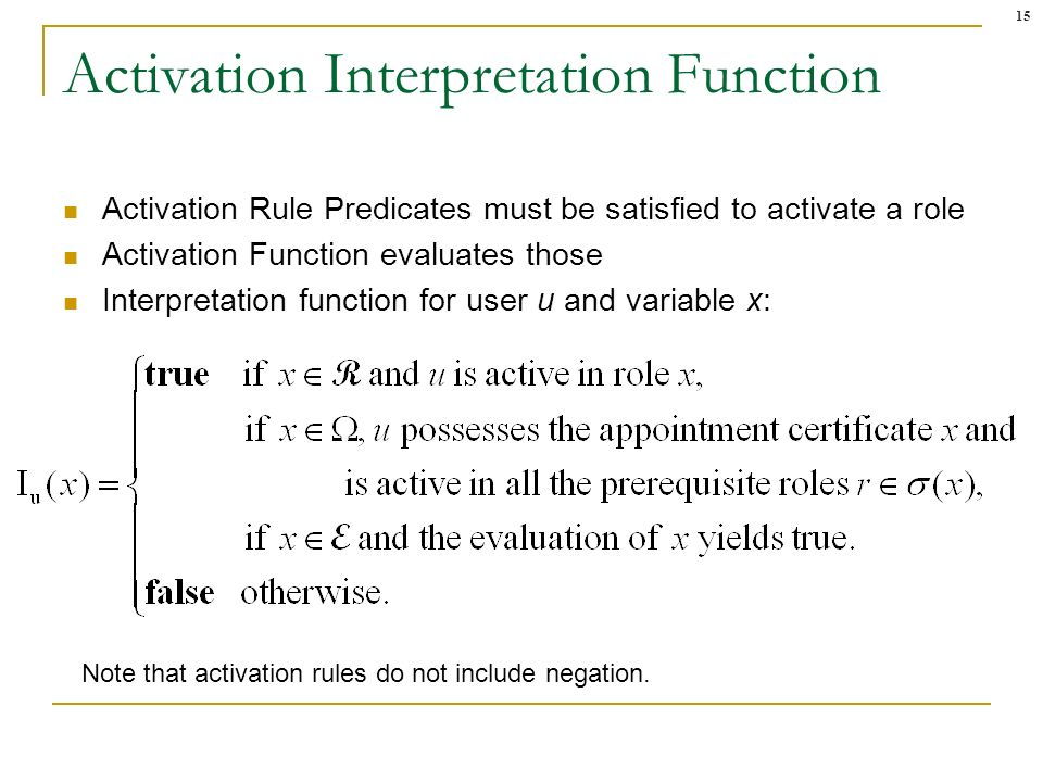 15 Activation Interpretation Function Activation Rule Predicates must be satisfied to activate a role Activation Function evaluates those Interpretati