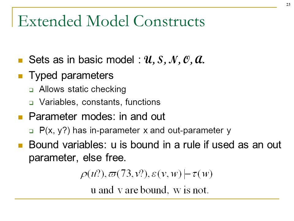 23 Extended Model Constructs Sets as in basic model : U, S, N, O, A. Typed parameters Allows static checking Variables, constants, functions Parameter
