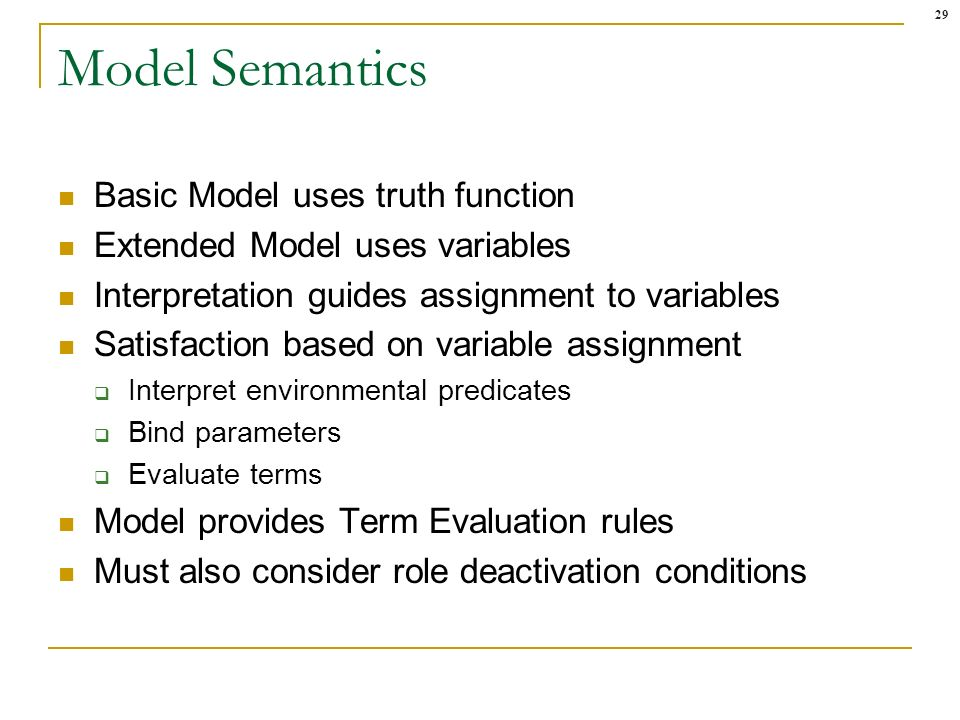 29 Model Semantics Basic Model uses truth function Extended Model uses variables Interpretation guides assignment to variables Satisfaction based on v