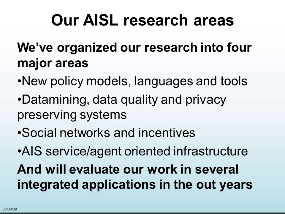 06/08/09 Our AISL research areas Weve organized our research into four major areas New policy models, languages and tools Datamining, data quality and privacy preserving systems Social networks and incentives AIS service/agent oriented infrastructure And will evaluate our work in several integrated applications in the out years