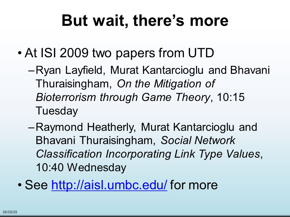 06/08/09 But wait, theres more At ISI 2009 two papers from UTD –Ryan Layfield, Murat Kantarcioglu and Bhavani Thuraisingham, On the Mitigation of Bioterrorism through Game Theory, 10:15 Tuesday –Raymond Heatherly, Murat Kantarcioglu and Bhavani Thuraisingham, Social Network Classification Incorporating Link Type Values, 10:40 Wednesday See http://aisl.umbc.edu/ for morehttp://aisl.umbc.edu/