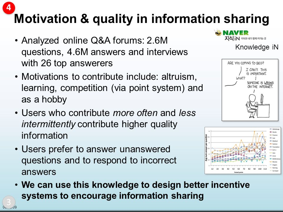 06/08/09 Motivation & quality in information sharing Analyzed online Q&A forums: 2.6M questions, 4.6M answers and interviews with 26 top answerers Motivations to contribute include: altruism, learning, competition (via point system) and as a hobby Users who contribute more often and less intermittently contribute higher quality information Users prefer to answer unanswered questions and to respond to incorrect answers We can use this knowledge to design better incentive systems to encourage information sharing Knowledge iN 3 3 4 4