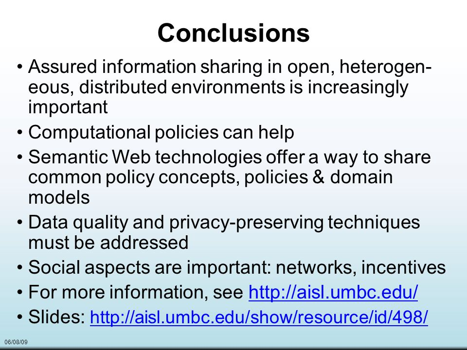06/08/09 Conclusions Assured information sharing in open, heterogen- eous, distributed environments is increasingly important Computational policies can help Semantic Web technologies offer a way to share common policy concepts, policies & domain models Data quality and privacy-preserving techniques must be addressed Social aspects are important: networks, incentives For more information, see http://aisl.umbc.edu/http://aisl.umbc.edu/ Slides: http://aisl.umbc.edu/show/resource/id/498/ http://aisl.umbc.edu/show/resource/id/498/