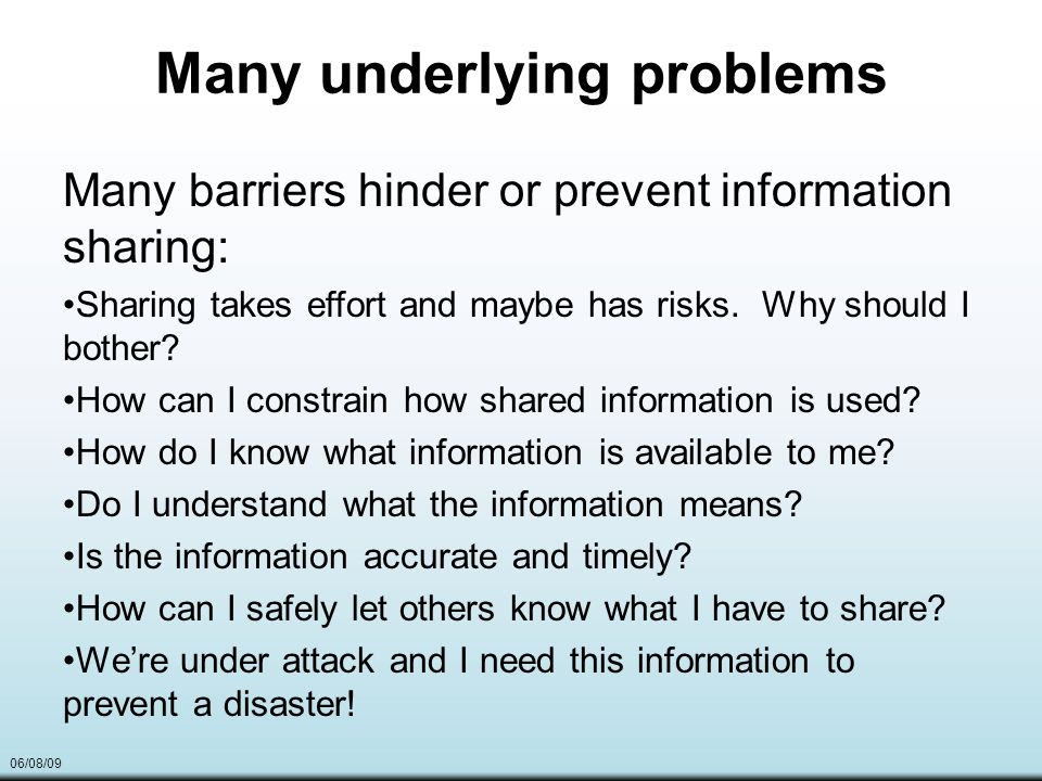 06/08/09 Many underlying problems Many barriers hinder or prevent information sharing: Sharing takes effort and maybe has risks.