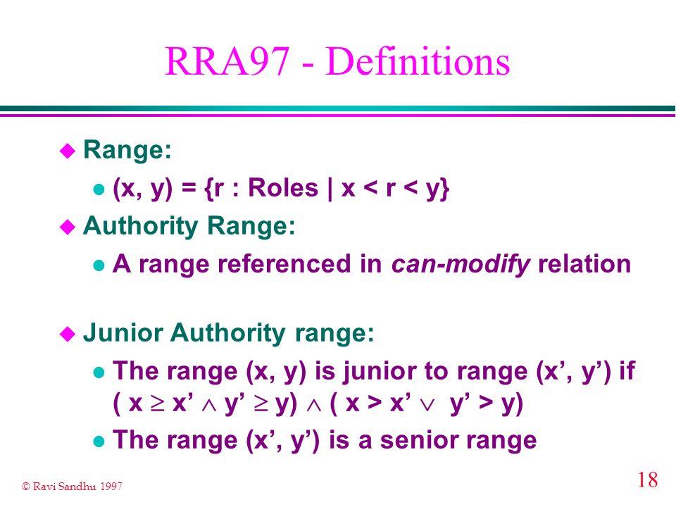 18 © Ravi Sandhu 1997 RRA97 - Definitions u Range: l (x, y) = {r : Roles | x < r < y} u Authority Range: l A range referenced in can-modify relation u