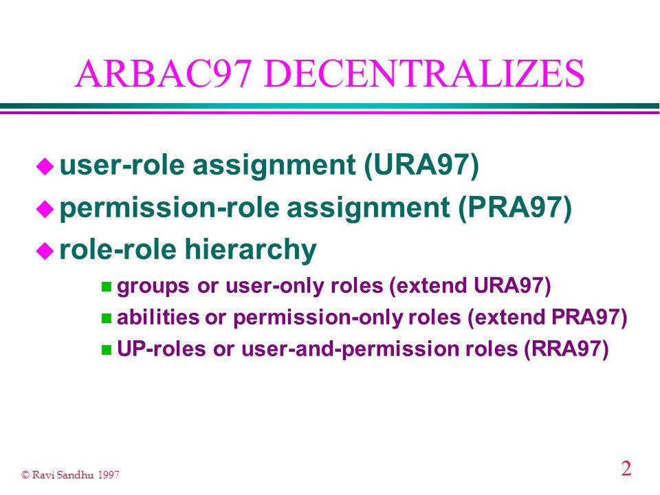 2 © Ravi Sandhu 1997 ARBAC97 DECENTRALIZES u user-role assignment (URA97) u permission-role assignment (PRA97) u role-role hierarchy n groups or user-