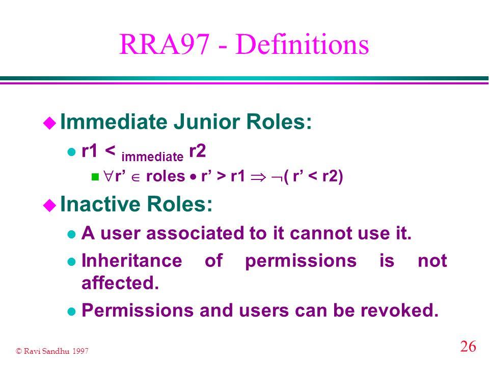 26 © Ravi Sandhu 1997 RRA97 - Definitions u Immediate Junior Roles: l r1 < immediate r2 r roles r > r1 ( r < r2) u Inactive Roles: l A user associated