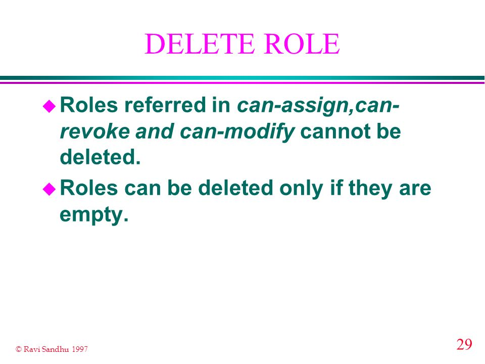 29 © Ravi Sandhu 1997 DELETE ROLE u Roles referred in can-assign,can- revoke and can-modify cannot be deleted. u Roles can be deleted only if they are