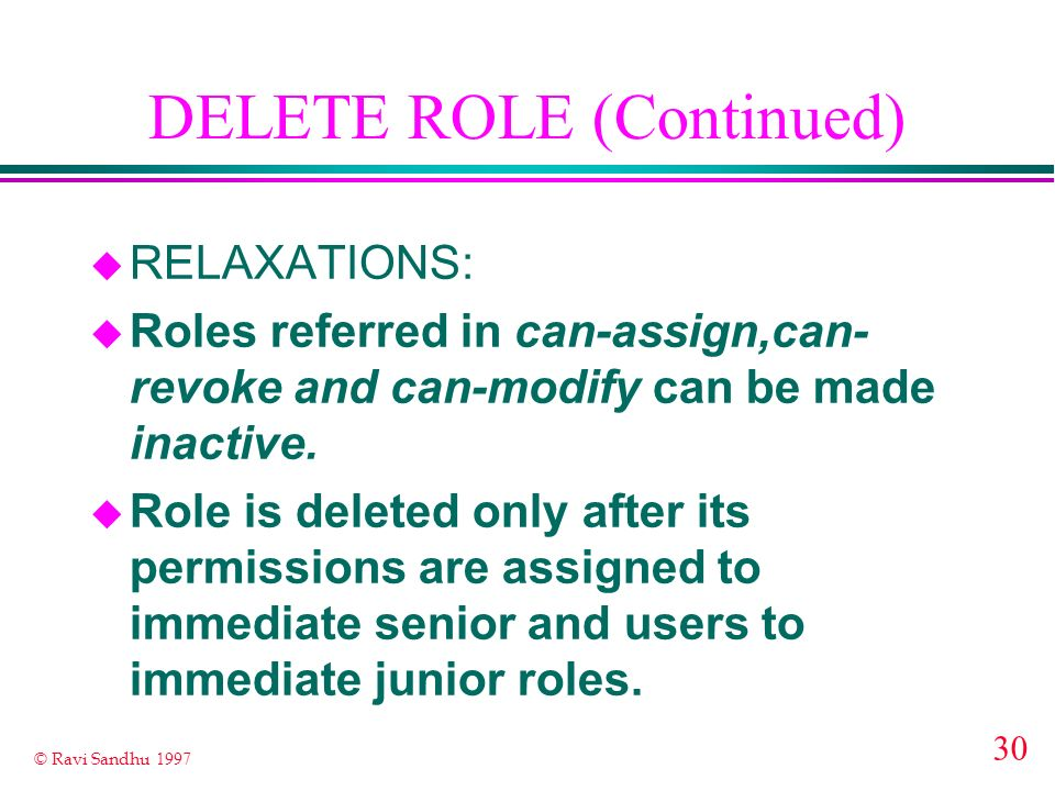 30 © Ravi Sandhu 1997 DELETE ROLE (Continued) u RELAXATIONS: u Roles referred in can-assign,can- revoke and can-modify can be made inactive. u Role is