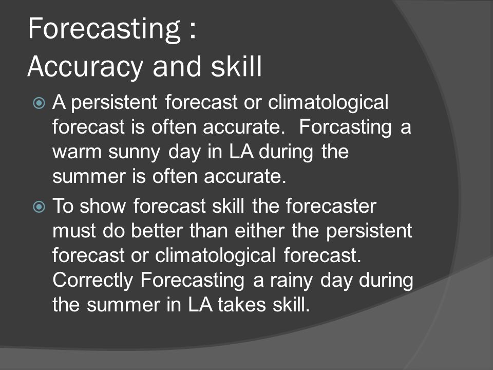 Forecasting : Accuracy and skill A persistent forecast or climatological forecast is often accurate. Forcasting a warm sunny day in LA during the summ