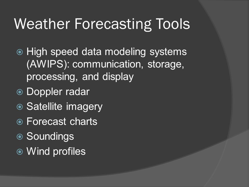 Weather Forecasting Tools High speed data modeling systems (AWIPS): communication, storage, processing, and display Doppler radar Satellite imagery Fo