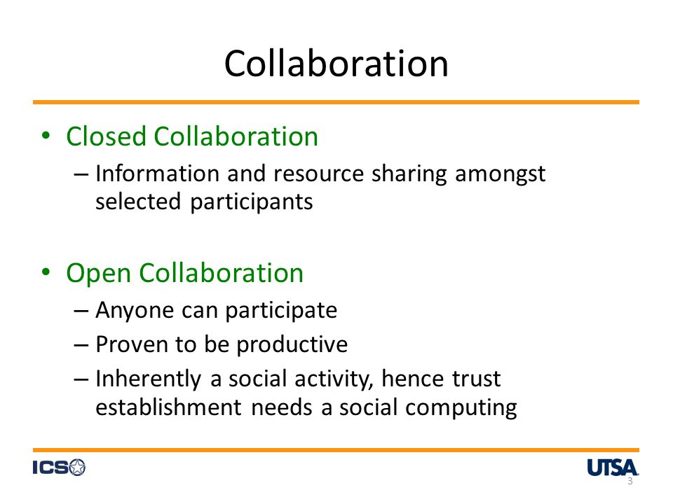 Collaboration Closed Collaboration – Information and resource sharing amongst selected participants Open Collaboration – Anyone can participate – Proven to be productive – Inherently a social activity, hence trust establishment needs a social computing 3