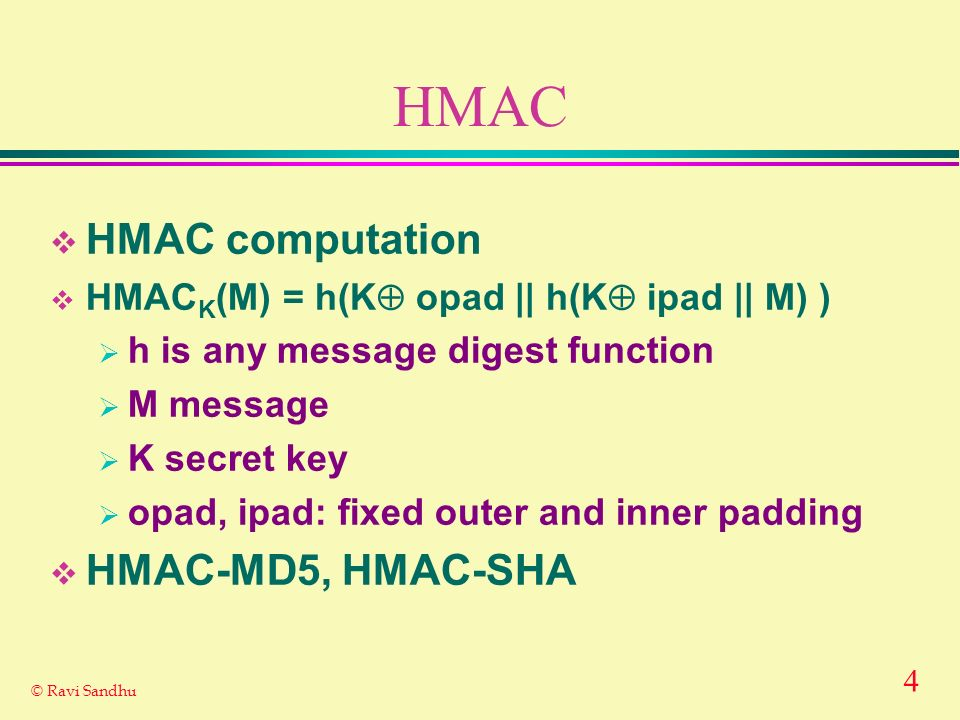 4 © Ravi Sandhu HMAC HMAC computation HMAC K (M) = h(K opad || h(K ipad || M) ) h is any message digest function M message K secret key opad, ipad: fixed outer and inner padding HMAC-MD5, HMAC-SHA