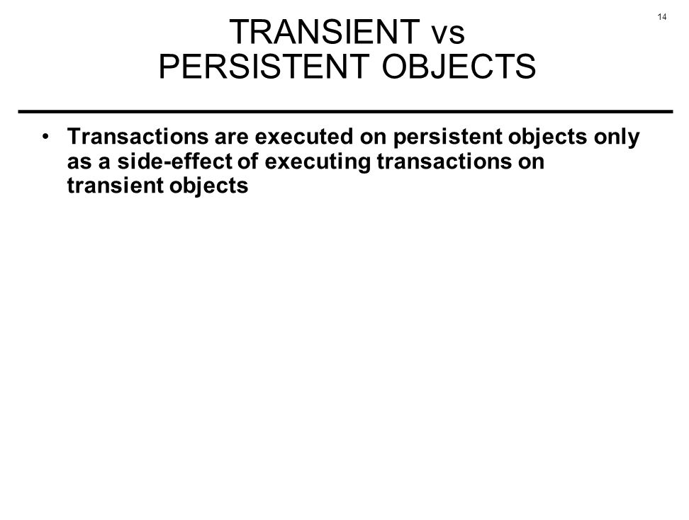 14 TRANSIENT vs PERSISTENT OBJECTS Transactions are executed on persistent objects only as a side-effect of executing transactions on transient objects