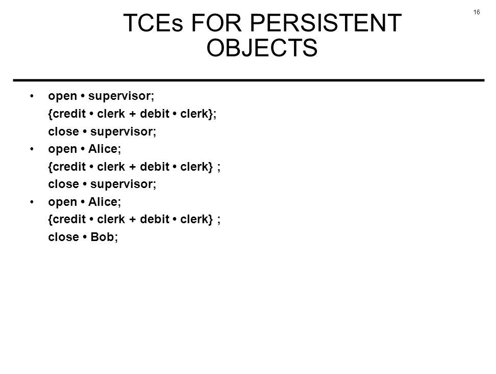 16 TCEs FOR PERSISTENT OBJECTS open supervisor; {credit clerk + debit clerk}; close supervisor; open Alice; {credit clerk + debit clerk} ; close supervisor; open Alice; {credit clerk + debit clerk} ; close Bob;