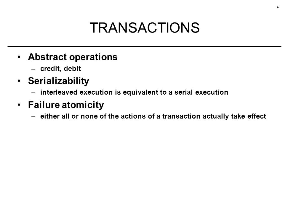 4 TRANSACTIONS Abstract operations –credit, debit Serializability –interleaved execution is equivalent to a serial execution Failure atomicity –either all or none of the actions of a transaction actually take effect