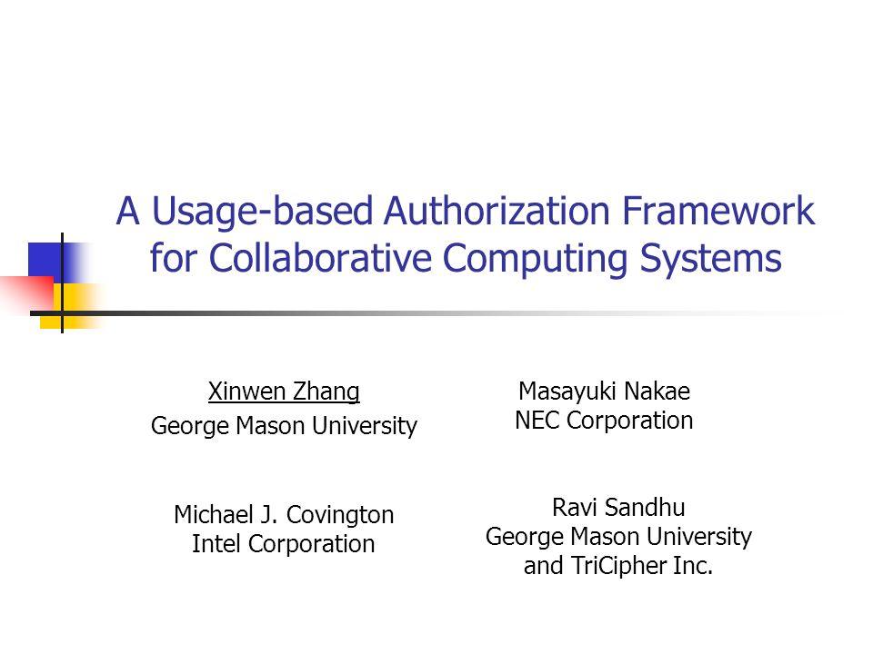 A Usage-based Authorization Framework for Collaborative Computing Systems Xinwen Zhang George Mason University Masayuki Nakae NEC Corporation Michael
