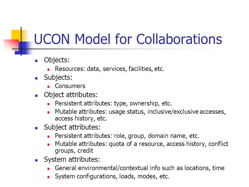 UCON Model for Collaborations Objects: Resources: data, services, facilities, etc. Subjects: Consumers Object attributes: Persistent attributes: type,