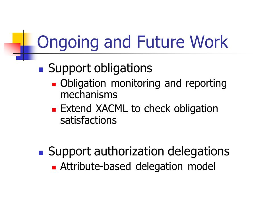 Ongoing and Future Work Support obligations Obligation monitoring and reporting mechanisms Extend XACML to check obligation satisfactions Support auth