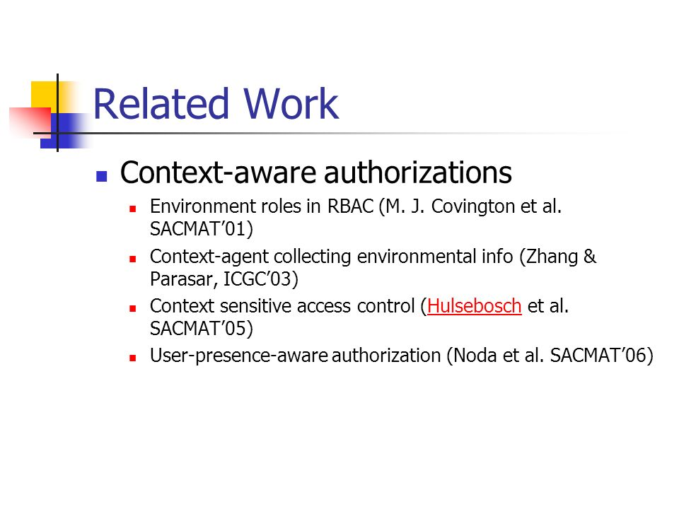 Related Work Context-aware authorizations Environment roles in RBAC (M. J. Covington et al. SACMAT01) Context-agent collecting environmental info (Zha
