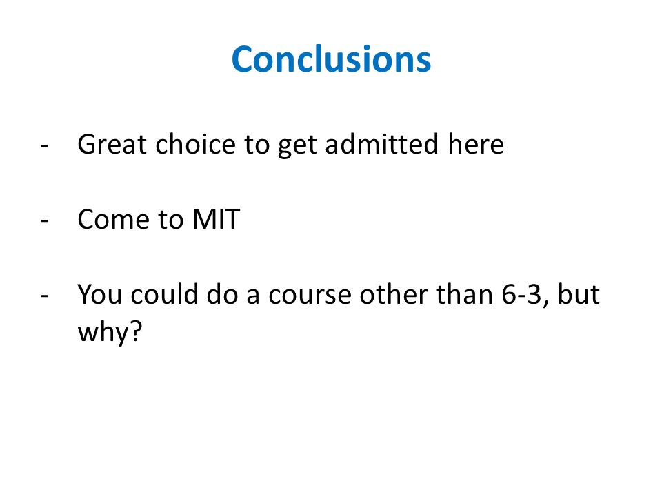 Conclusions -Great choice to get admitted here -Come to MIT -You could do a course other than 6-3, but why