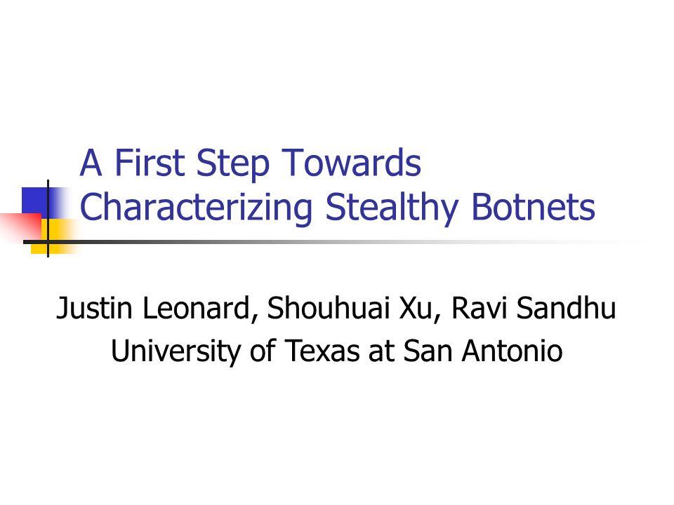 A First Step Towards Characterizing Stealthy Botnets Justin Leonard, Shouhuai Xu, Ravi Sandhu University of Texas at San Antonio