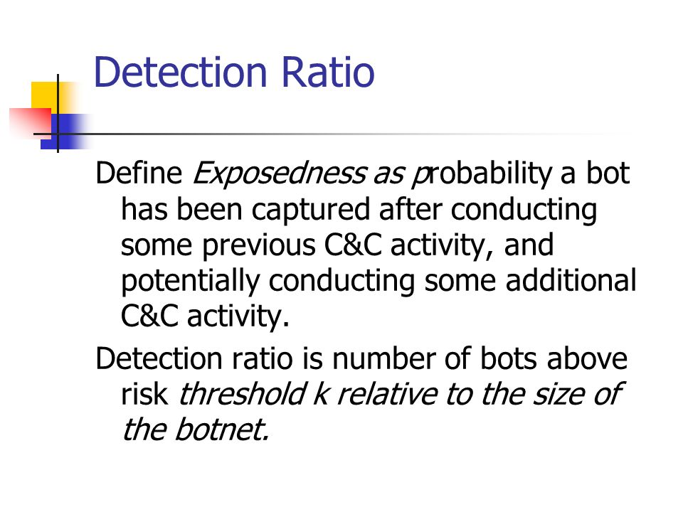 Detection Ratio Define Exposedness as probability a bot has been captured after conducting some previous C&C activity, and potentially conducting some additional C&C activity.