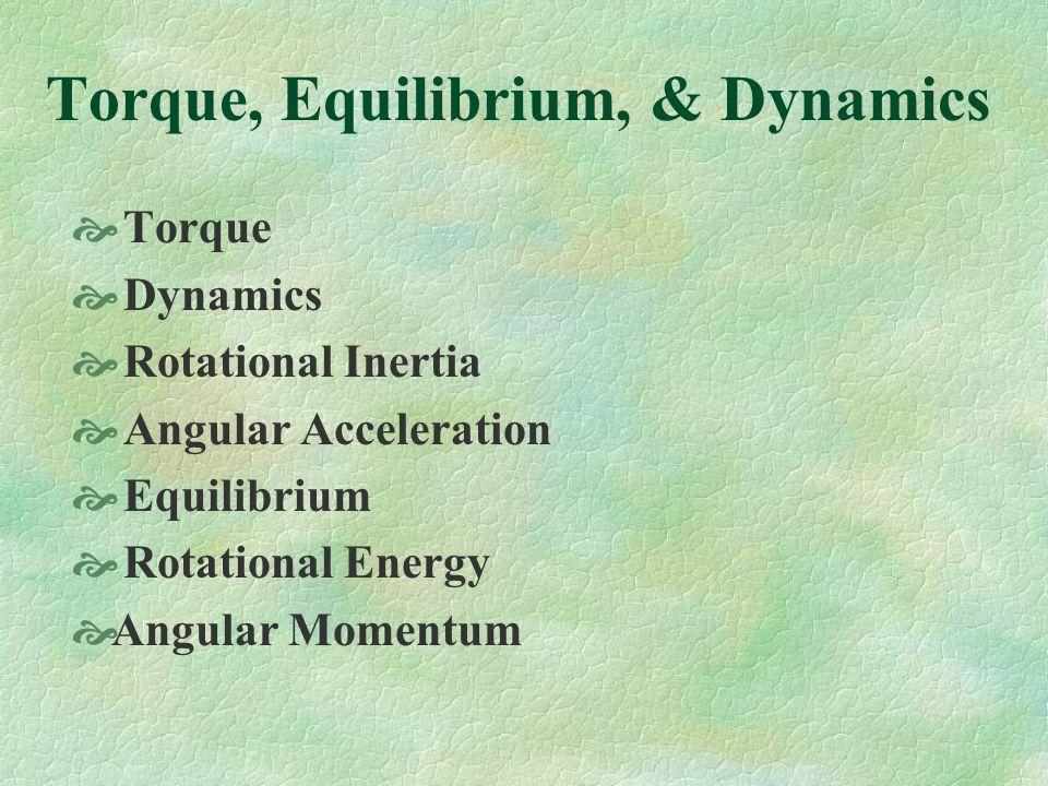 Torque, Equilibrium, & Dynamics Torque Dynamics Rotational Inertia Angular Acceleration Equilibrium Rotational Energy Angular Momentum