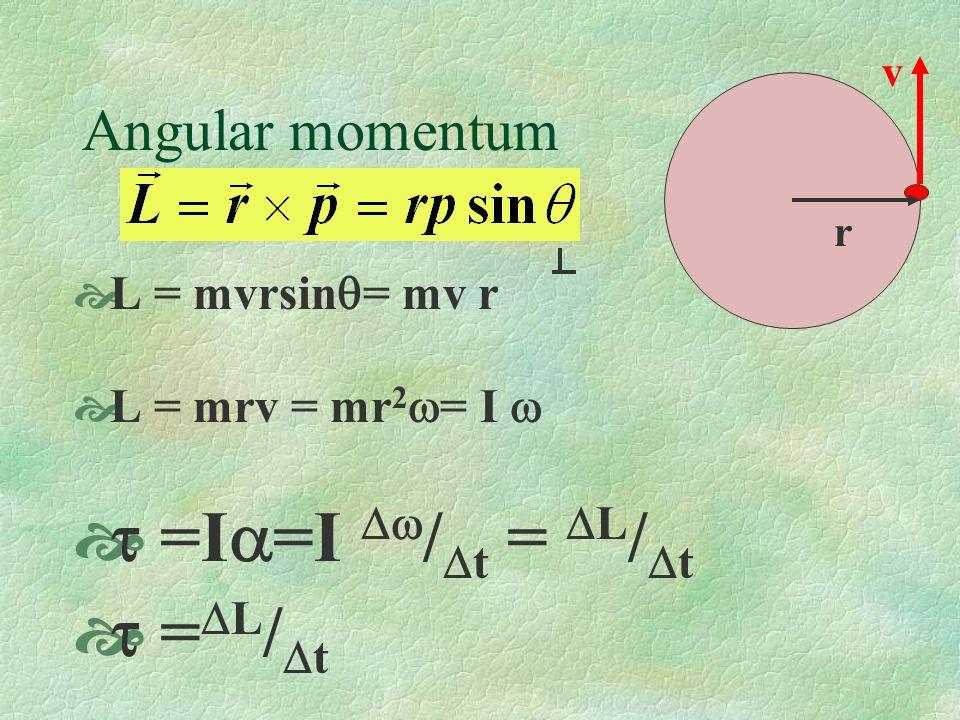 Angular momentum L = mvrsin = mv r L = mrv = mr 2 = I =I =I / t = L / t = L / t r v