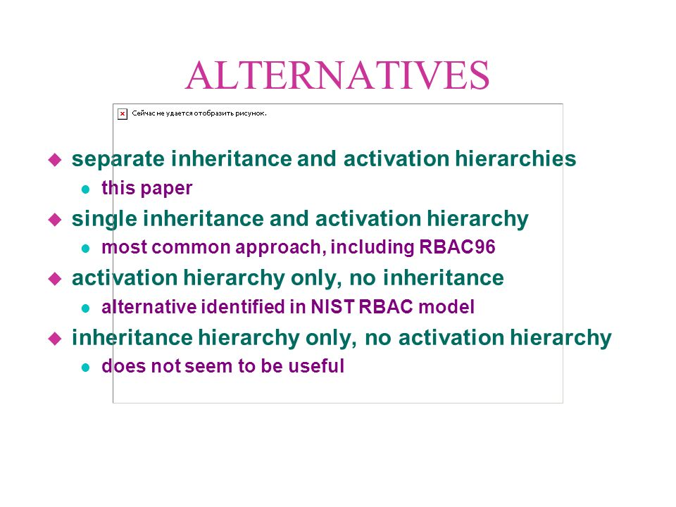 ALTERNATIVES u separate inheritance and activation hierarchies l this paper u single inheritance and activation hierarchy l most common approach, including RBAC96 u activation hierarchy only, no inheritance l alternative identified in NIST RBAC model u inheritance hierarchy only, no activation hierarchy l does not seem to be useful