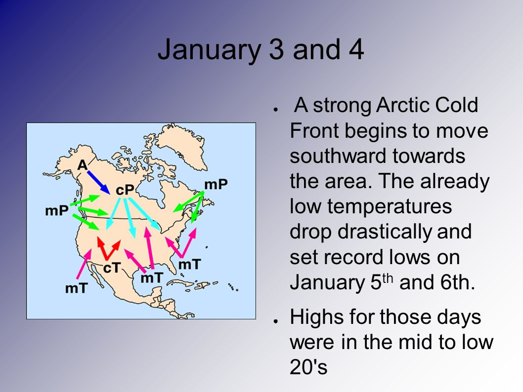 January 3 and 4 A strong Arctic Cold Front begins to move southward towards the area.