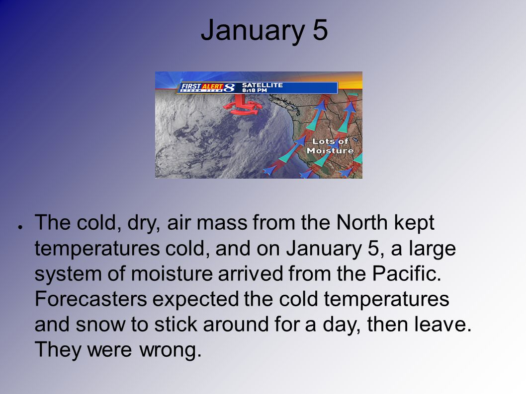 January 5 The cold, dry, air mass from the North kept temperatures cold, and on January 5, a large system of moisture arrived from the Pacific.