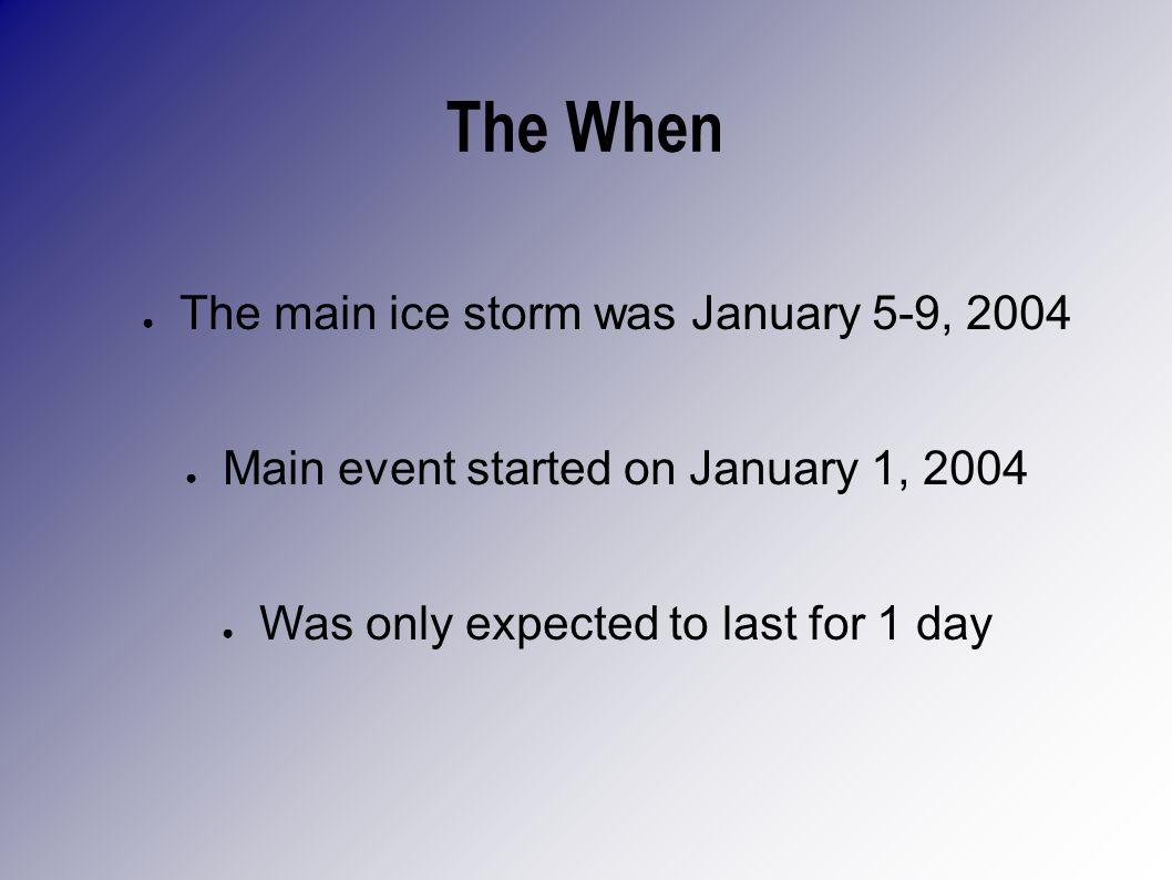The When The main ice storm was January 5-9, 2004 Main event started on January 1, 2004 Was only expected to last for 1 day