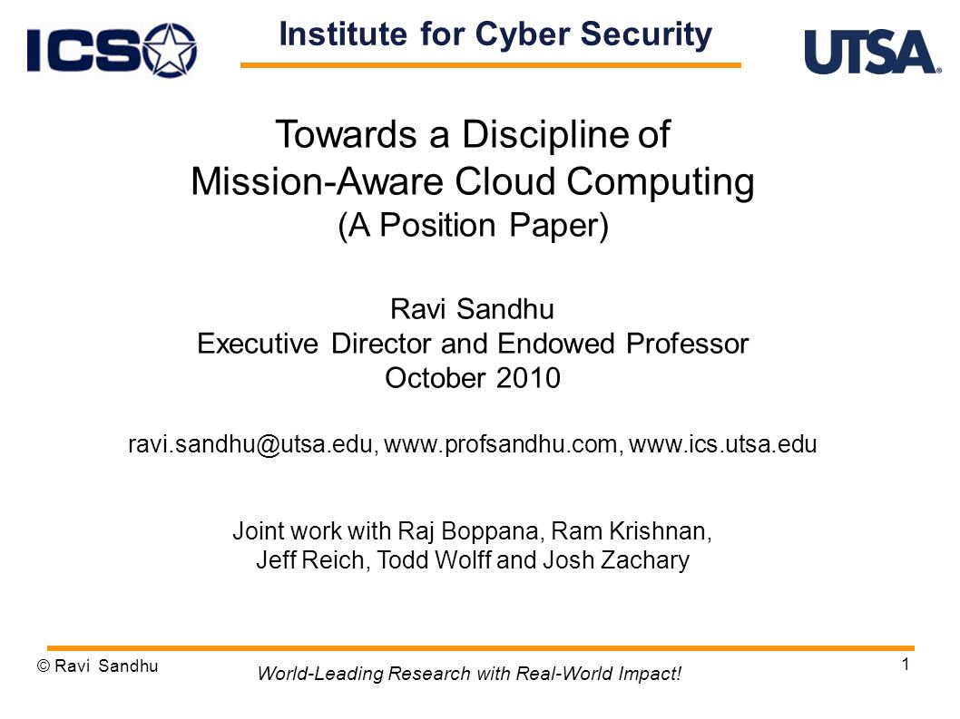 1 Towards a Discipline of Mission-Aware Cloud Computing (A Position Paper) Ravi Sandhu Executive Director and Endowed Professor October 2010 ravi.sandhu@utsa.edu, www.profsandhu.com, www.ics.utsa.edu Joint work with Raj Boppana, Ram Krishnan, Jeff Reich, Todd Wolff and Josh Zachary © Ravi Sandhu World-Leading Research with Real-World Impact.